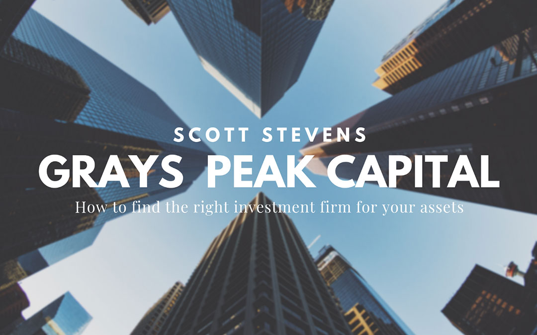 How to Find the Right Investment Firm for Your Assets with Grays Peak Capital LP's Scott Stevens